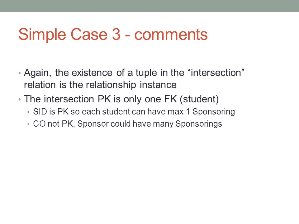 Simple Case 3 - comments Again, the existence of a tuple in the intersection relation is the relationship instance The intersection PK is only one FK (student) SID is PK so each student can have max 1 Sponsoring CO not PK, Sponsor could have many Sponsorings