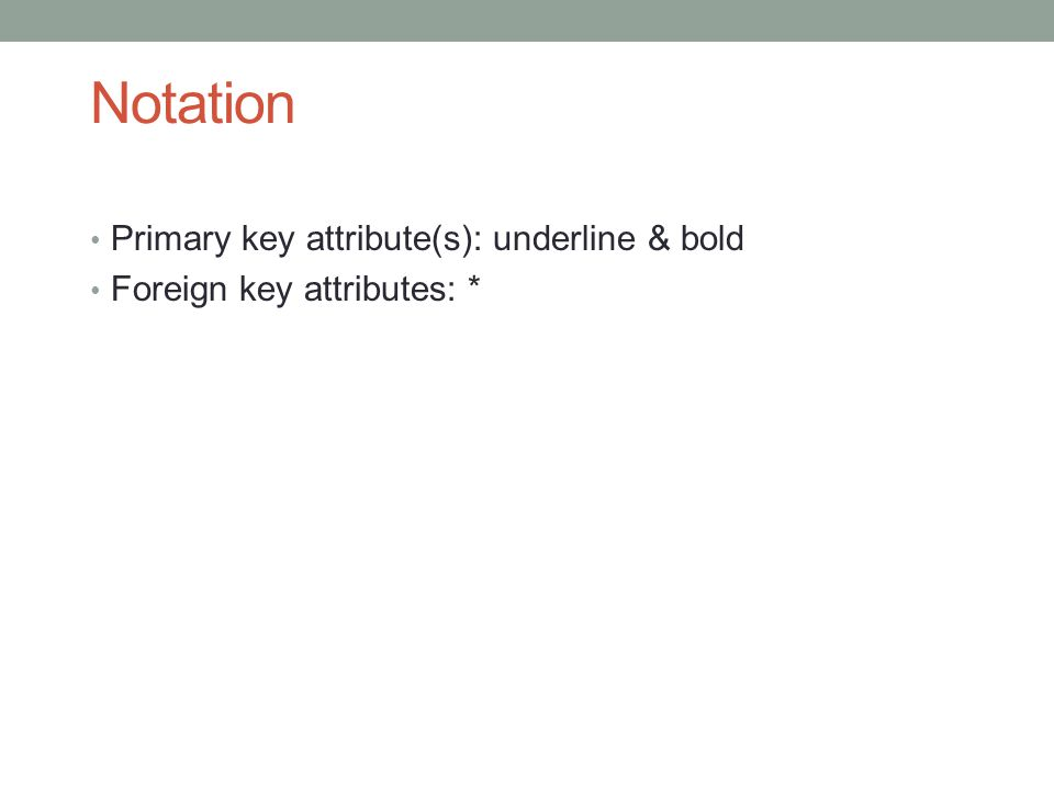 Notation Primary key attribute(s): underline & bold Foreign key attributes: *