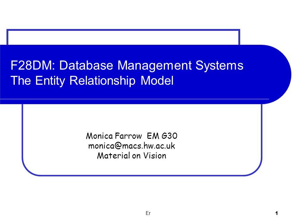 Monica Farrow EM G30 monica@macs.hw.ac.uk Material on Vision Er 1 F28DM: Database Management Systems The Entity Relationship Model