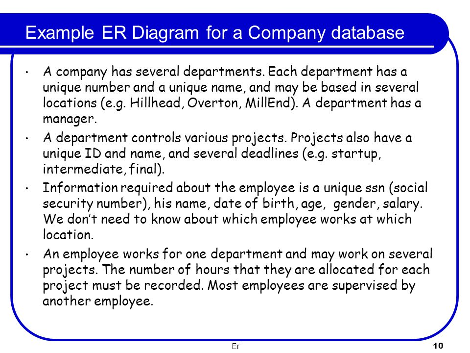 Er 10 Example ER Diagram for a Company database A company has several departments. Each department has a unique number and a unique name, and may be b