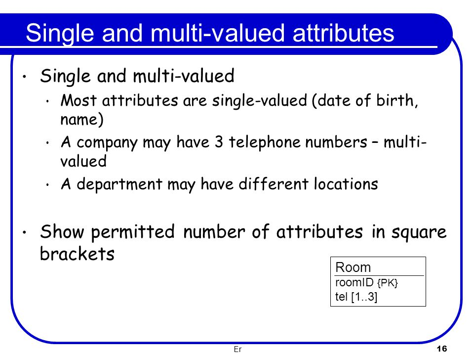 Er 16 Single and multi-valued attributes Single and multi-valued Most attributes are single-valued (date of birth, name) A company may have 3 telephon