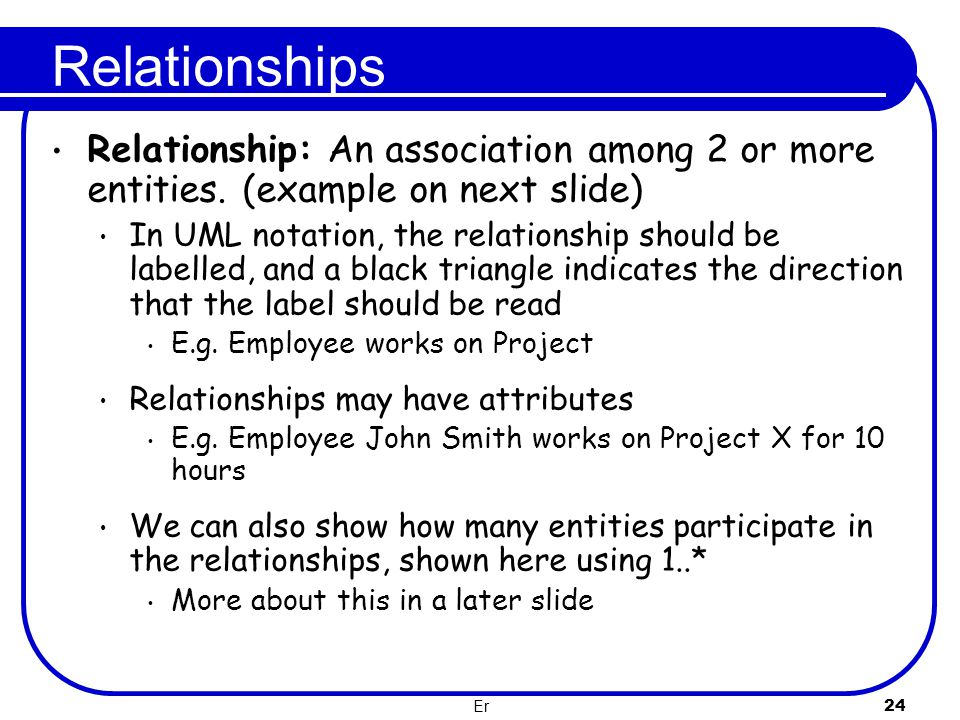 Er 24 Relationships Relationship: An association among 2 or more entities. (example on next slide) In UML notation, the relationship should be labelle