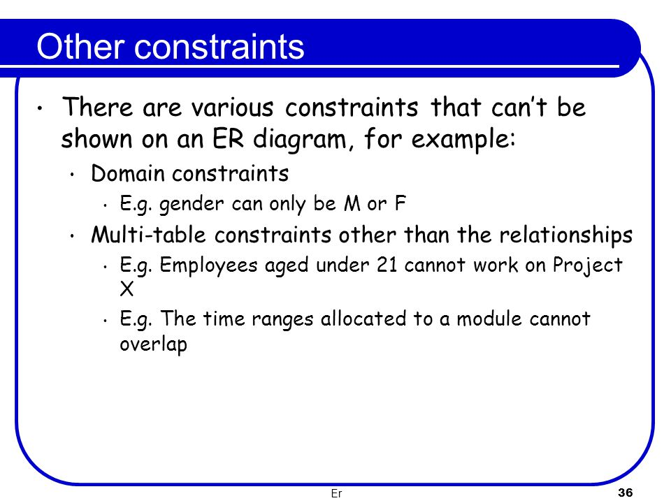 Er 36 Other constraints There are various constraints that can't be shown on an ER diagram, for example: Domain constraints E.g. gender can only be M