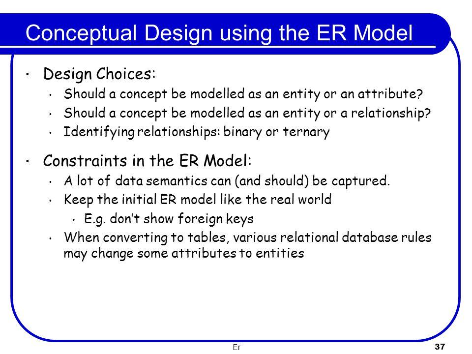 Er 37 Conceptual Design using the ER Model Design Choices: Should a concept be modelled as an entity or an attribute? Should a concept be modelled as