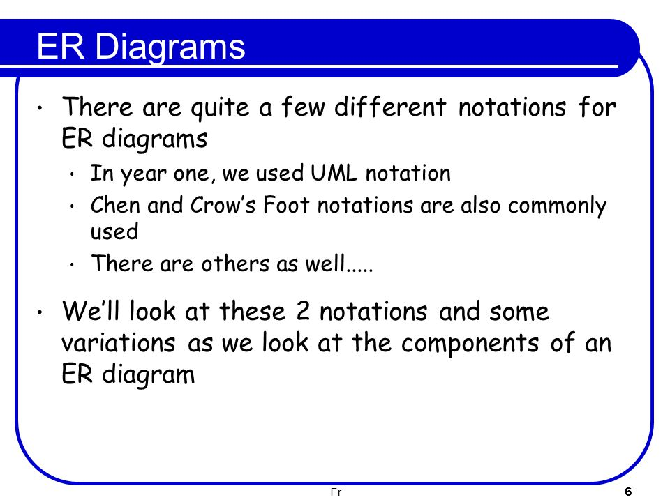Er 6 ER Diagrams There are quite a few different notations for ER diagrams In year one, we used UML notation Chen and Crow's Foot notations are also c