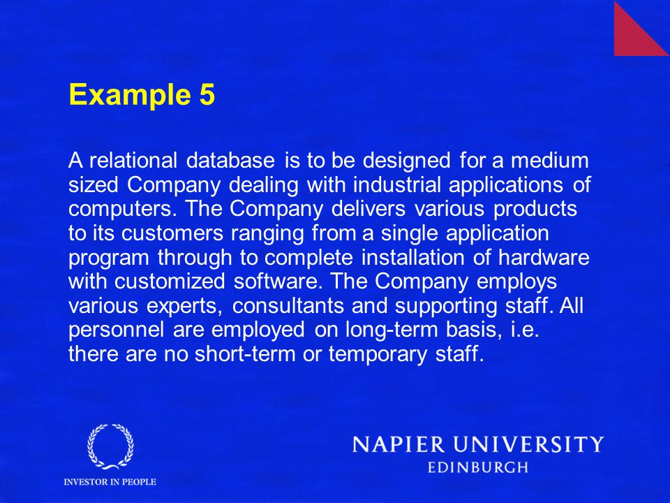 Example 5 A relational database is to be designed for a medium sized Company dealing with industrial applications of computers. The Company delivers v