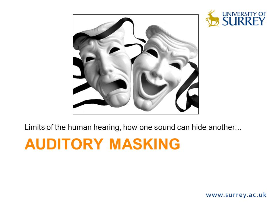 AUDITORY MASKING Limits of the human hearing, how one sound can hide another...