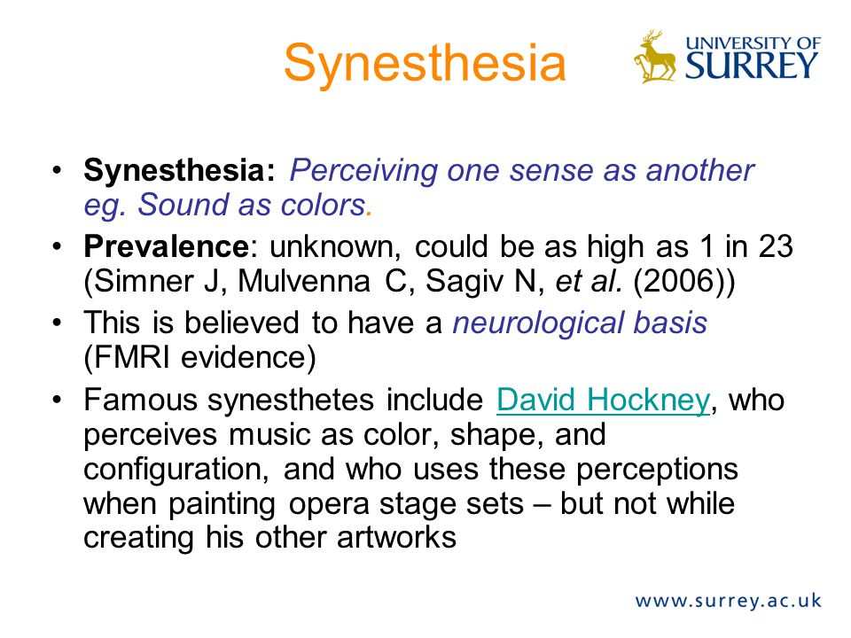 Synesthesia Synesthesia: Perceiving one sense as another eg. Sound as colors. Prevalence: unknown, could be as high as 1 in 23 (Simner J, Mulvenna C,