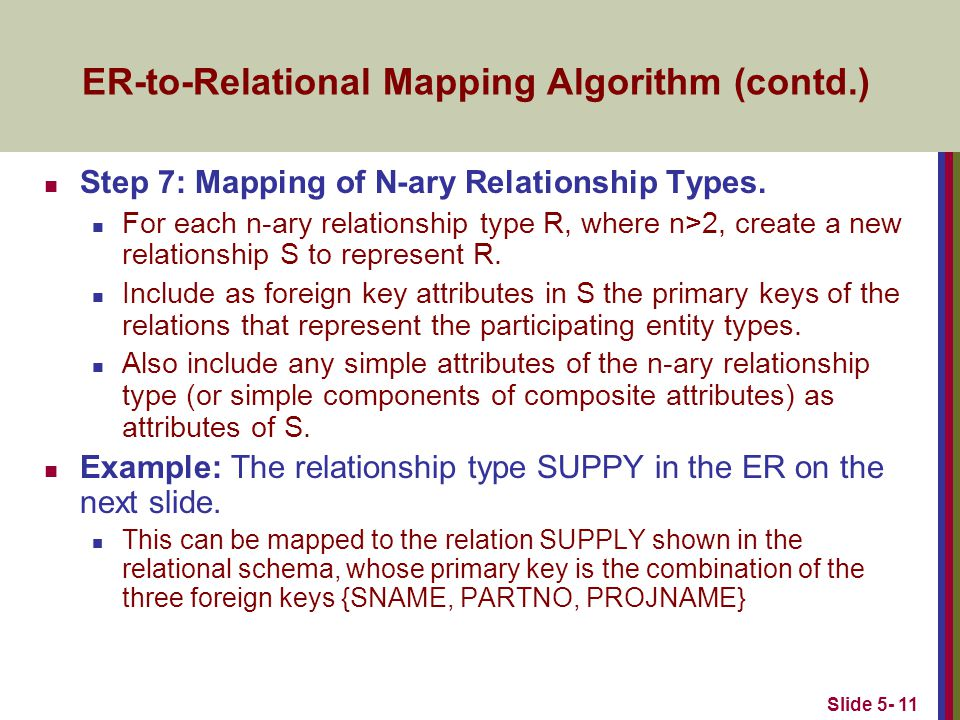 Slide 5- 11 ER-to-Relational Mapping Algorithm (contd.) Step 7: Mapping of N-ary Relationship Types.