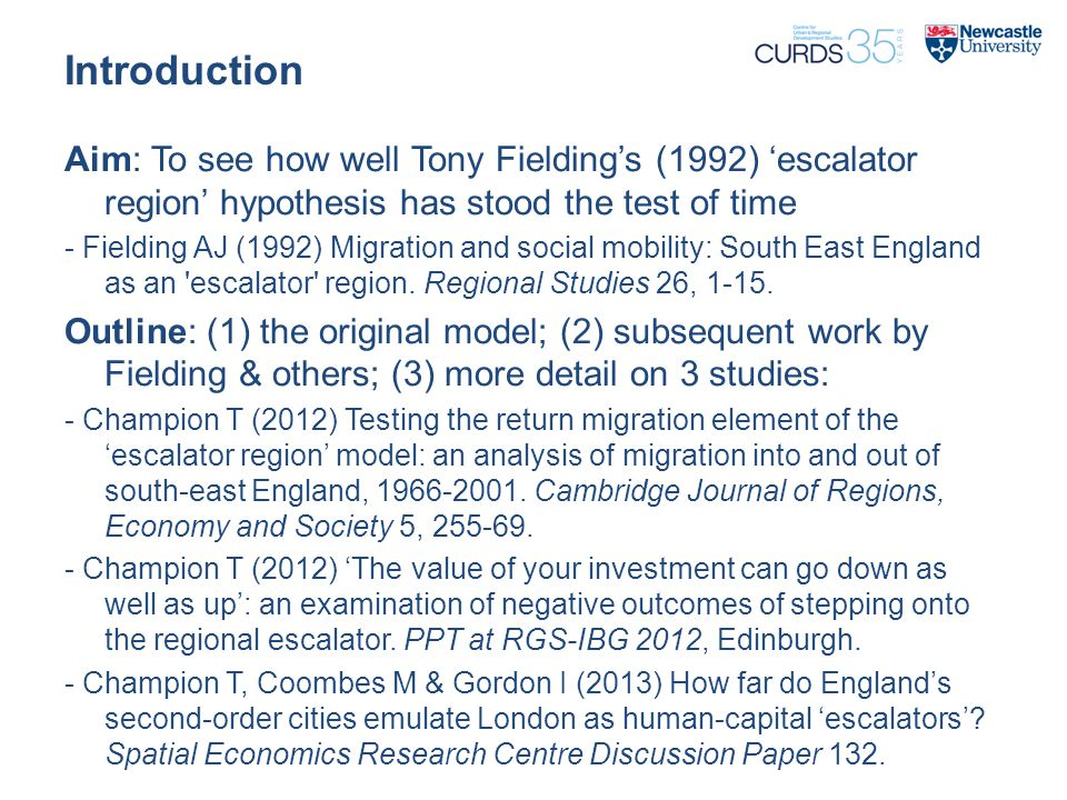 Introduction Aim: To see how well Tony Fielding's (1992) 'escalator region' hypothesis has stood the test of time - Fielding AJ (1992) Migration and social mobility: South East England as an escalator region.