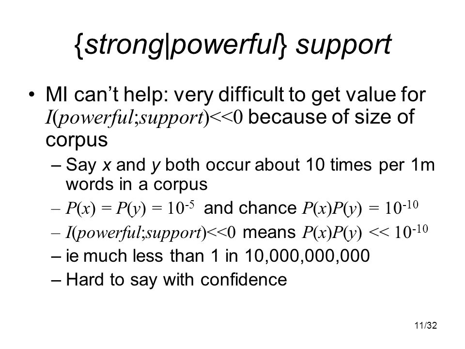 11/32 {strong|powerful} support MI can't help: very difficult to get value for I(powerful;support)<<0 because of size of corpus –Say x and y both occur about 10 times per 1m words in a corpus –P(x) = P(y) = and chance P(x)P(y) = –I(powerful;support)<<0 means P(x)P(y) << –ie much less than 1 in 10,000,000,000 –Hard to say with confidence