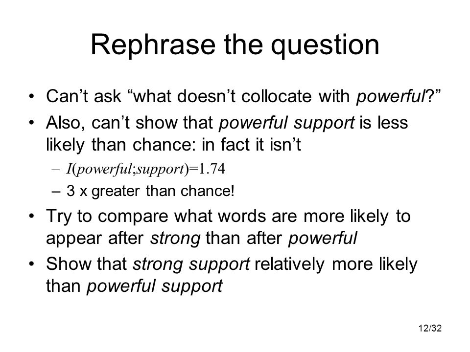 12/32 Rephrase the question Can't ask what doesn't collocate with powerful Also, can't show that powerful support is less likely than chance: in fact it isn't –I(powerful;support)=1.74 –3 x greater than chance.