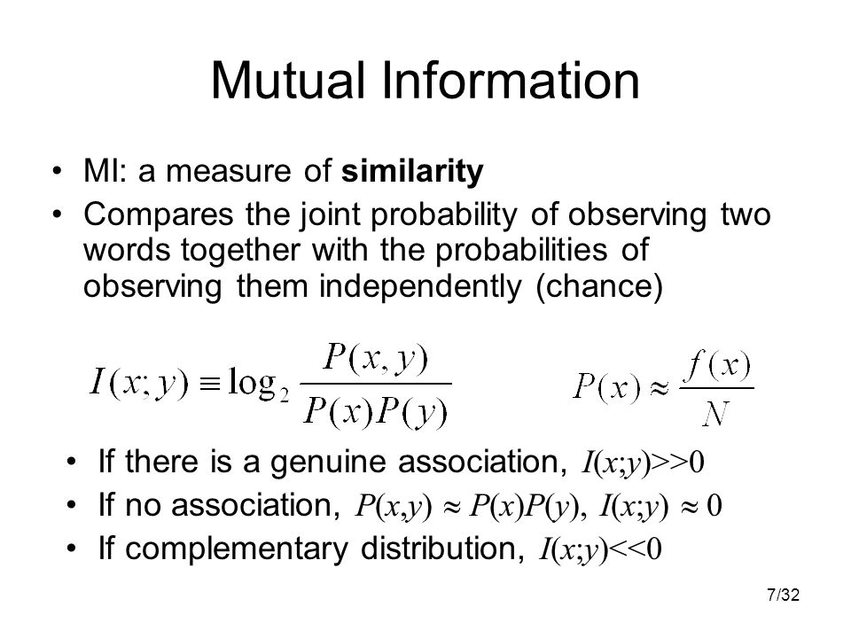 7/32 Mutual Information MI: a measure of similarity Compares the joint probability of observing two words together with the probabilities of observing them independently (chance) If there is a genuine association, I(x;y)>>0 If no association, P(x,y)  P(x)P(y), I(x;y)  0 If complementary distribution, I(x;y)<<0