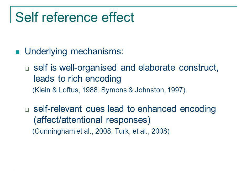 Self reference effect Underlying mechanisms:  self is well-organised and elaborate construct, leads to rich encoding (Klein & Loftus, 1988.