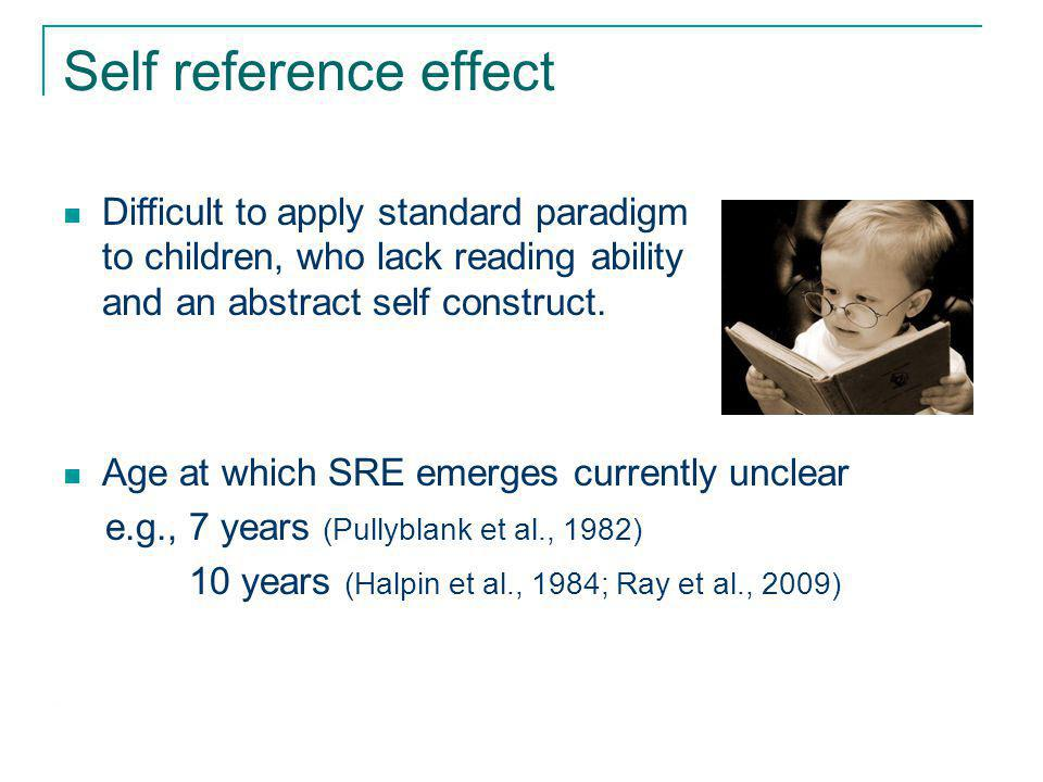 Self reference effect Difficult to apply standard paradigm to children, who lack reading ability and an abstract self construct.