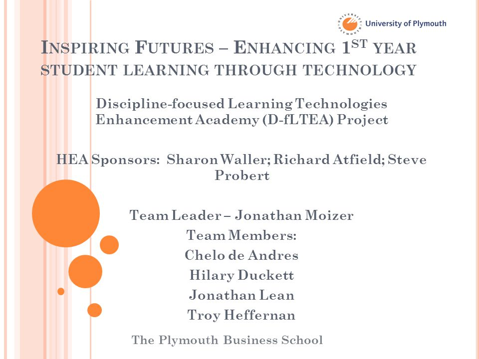 I NSPIRING F UTURES – E NHANCING 1 ST YEAR STUDENT LEARNING THROUGH TECHNOLOGY Discipline-focused Learning Technologies Enhancement Academy (D-fLTEA) Project HEA Sponsors: Sharon Waller; Richard Atfield; Steve Probert Team Leader – Jonathan Moizer Team Members: Chelo de Andres Hilary Duckett Jonathan Lean Troy Heffernan The Plymouth Business School
