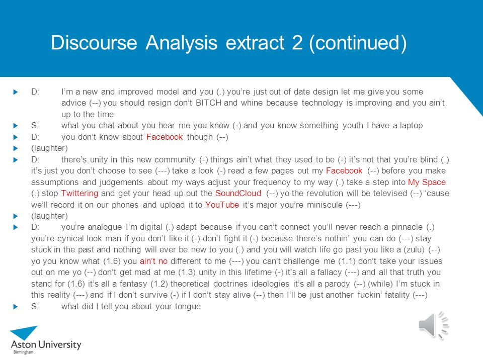 Discourse Analysis extract 2 Deci4Life, performance D:you know what you know what Eugina S:Eugima D:you're ignorant you know S:what you chat about D:and arrogant S:and you a-drink out of the jug D:ignorant and arrogant and stuck in a time zone Rasta man S:what you chat about D:KST D:times are changing S:me never tell you something up to the time D:nah times are changing (laughter) D:changing is (rearranging) (--) you see me (.) I'm evolving evolution is the revolution (-) you're part of the problem if you're not part of the solution (1.4) you see people like you (-) S:yeah (.) D:people like you get left behind (--) S:(found with) backward you never heard that youth D:shut your mouth S:about shut up (man come up in 'ere)