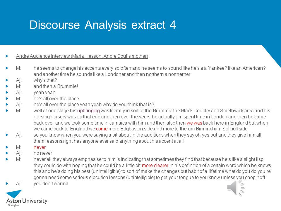 Discourse Analysis extract 3 (phonology) Deci4life Interview D:I've got a strong Brummie accent yes but it's also very erm inter-like-national it's more of a national accent A:Yeah D:because like if I'm in the way I've designed my accent is if I'm in London I might just drag my words a little bit but it still will be very much from Brum A:Yeah yeah D:But the way that I say it like you know what I mean A:Exactly yeah yeah yeah D:I think that's a Birmingham thing B:Yeah yeah D:Because I don't really see when Londoners are in America or Jamaica they're Londoners you get me A:Yeah they keep it yeah just straight in (other speakers) D:But with my friends especially if I'm in America my accent starts starts to go American A:Yeah D:Like it starts to happen they can tell you're from England but it will influence wherever I am if I'm in Manchester it will influence it.
