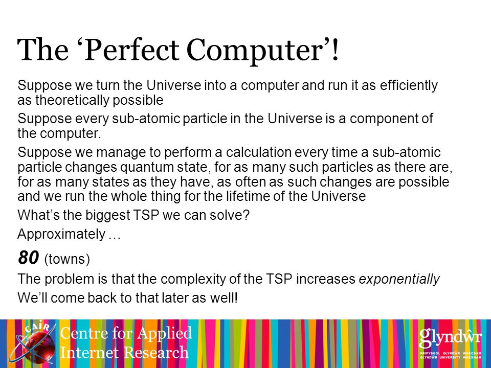 Centre for Applied Internet Research Suppose we turn the Universe into a computer and run it as efficiently as theoretically possible Suppose every sub-atomic particle in the Universe is a component of the computer.
