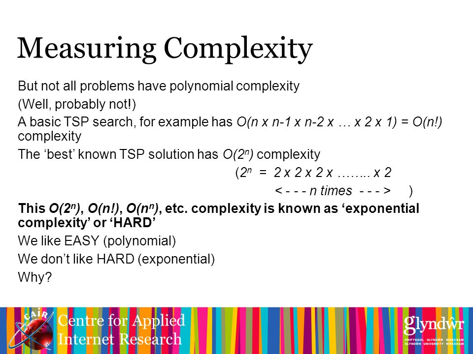Centre for Applied Internet Research Measuring Complexity But not all problems have polynomial complexity (Well, probably not!) A basic TSP search, for example has O(n x n-1 x n-2 x … x 2 x 1) = O(n!) complexity The 'best' known TSP solution has O(2 n ) complexity (2 n = 2 x 2 x 2 x ……..