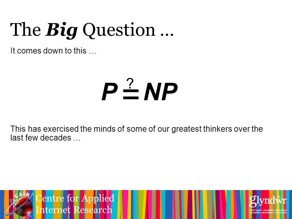Centre for Applied Internet Research It comes down to this … This has exercised the minds of some of our greatest thinkers over the last few decades … The Big Question … P NP = ?
