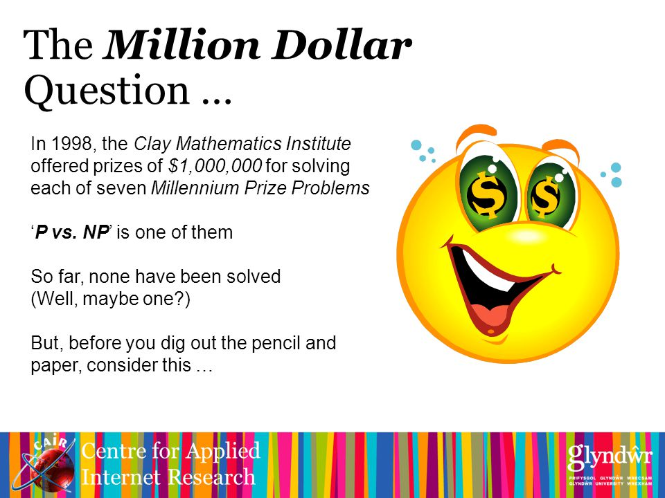Centre for Applied Internet Research The Million Dollar Question … In 1998, the Clay Mathematics Institute offered prizes of $1,000,000 for solving each of seven Millennium Prize Problems 'P vs.