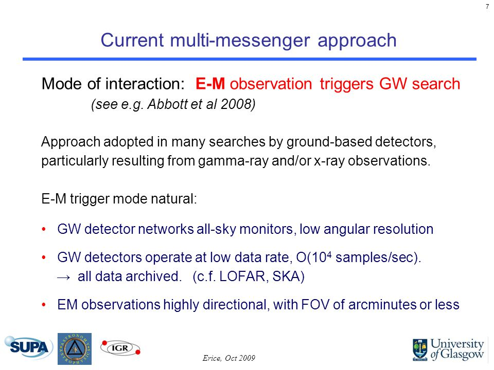 7 Current multi-messenger approach Erice, Oct 2009 Mode of interaction: E-M observation triggers GW search (see e.g.