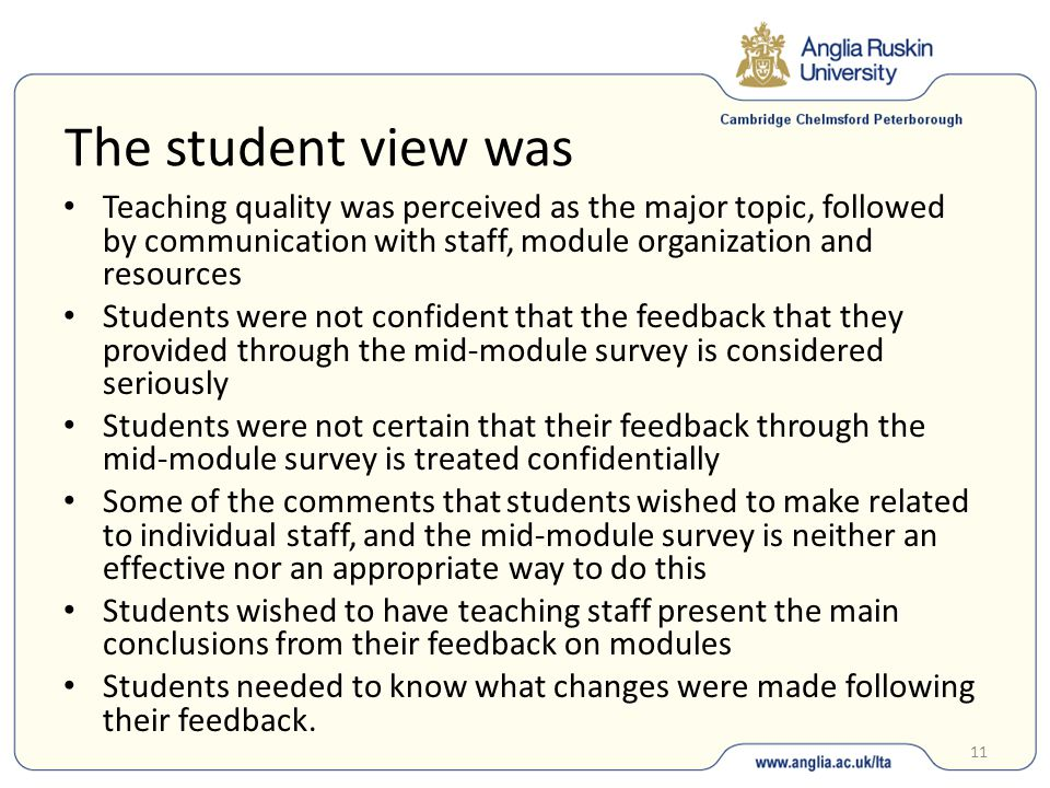 11 The student view was Teaching quality was perceived as the major topic, followed by communication with staff, module organization and resources Students were not confident that the feedback that they provided through the mid-module survey is considered seriously Students were not certain that their feedback through the mid-module survey is treated confidentially Some of the comments that students wished to make related to individual staff, and the mid-module survey is neither an effective nor an appropriate way to do this Students wished to have teaching staff present the main conclusions from their feedback on modules Students needed to know what changes were made following their feedback.