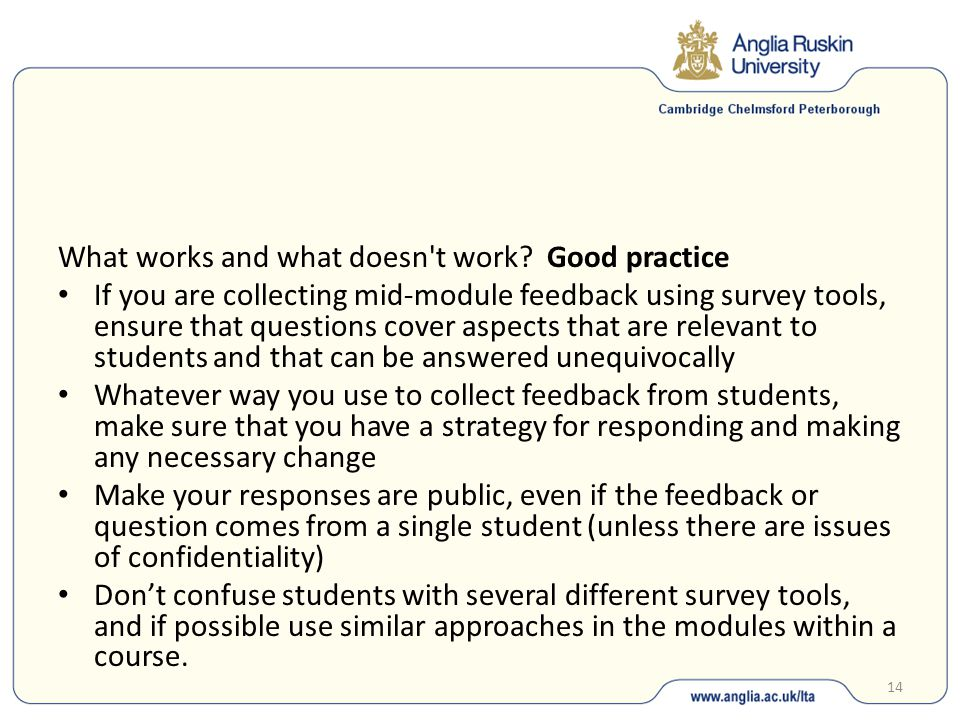 15 Make sure that students understand the difference between what you are collecting as feedback and the institutional surveys such as MEQs and the SES Encourage students to provide constructive feedback that can be used effectively, and emphasise that negative comments without contextual information are ineffective in creating positive change.