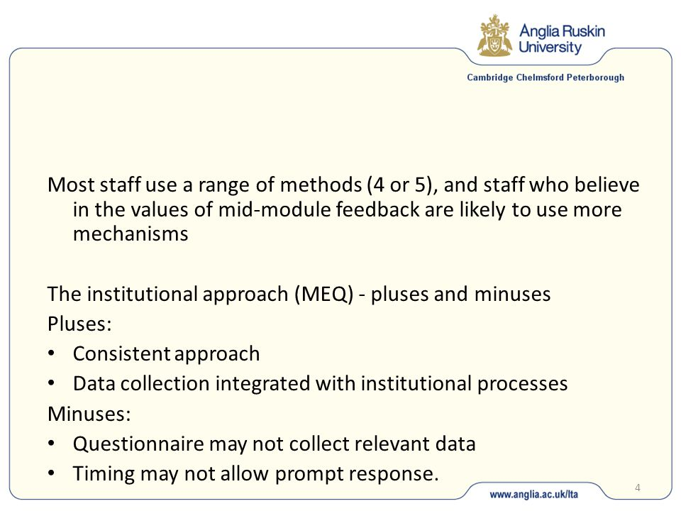4 Most staff use a range of methods (4 or 5), and staff who believe in the values of mid-module feedback are likely to use more mechanisms The institutional approach (MEQ) - pluses and minuses Pluses: Consistent approach Data collection integrated with institutional processes Minuses: Questionnaire may not collect relevant data Timing may not allow prompt response.