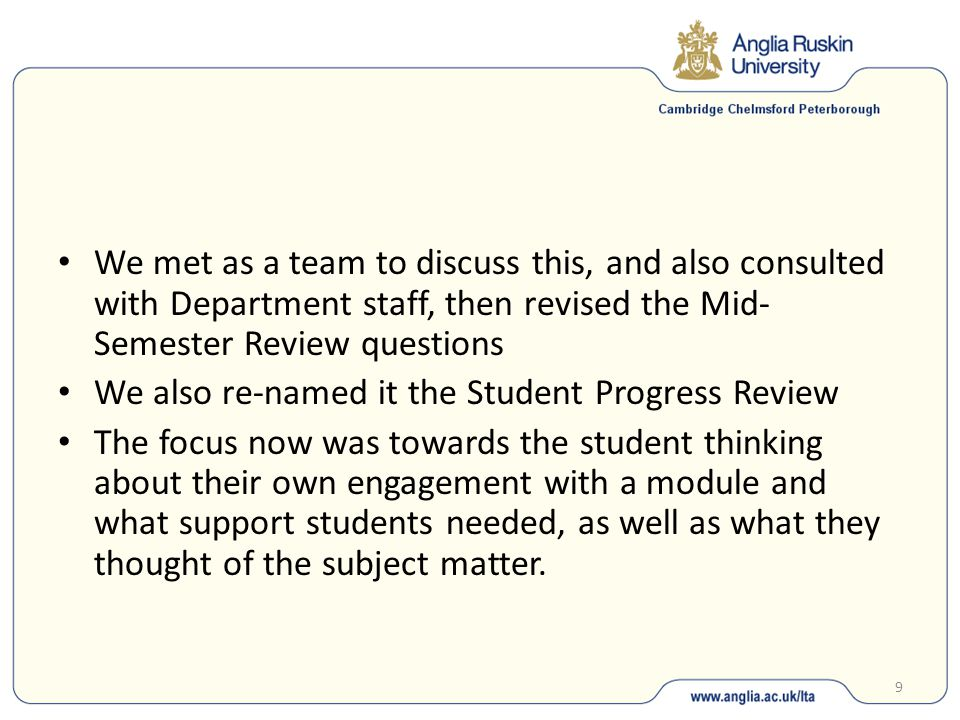 9 We met as a team to discuss this, and also consulted with Department staff, then revised the Mid- Semester Review questions We also re-named it the Student Progress Review The focus now was towards the student thinking about their own engagement with a module and what support students needed, as well as what they thought of the subject matter.