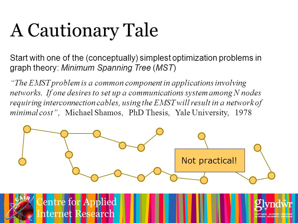 Centre for Applied Internet Research A Cautionary Tale Start with one of the (conceptually) simplest optimization problems in graph theory: Minimum Spanning Tree (MST) The EMST problem is a common component in applications involving networks.