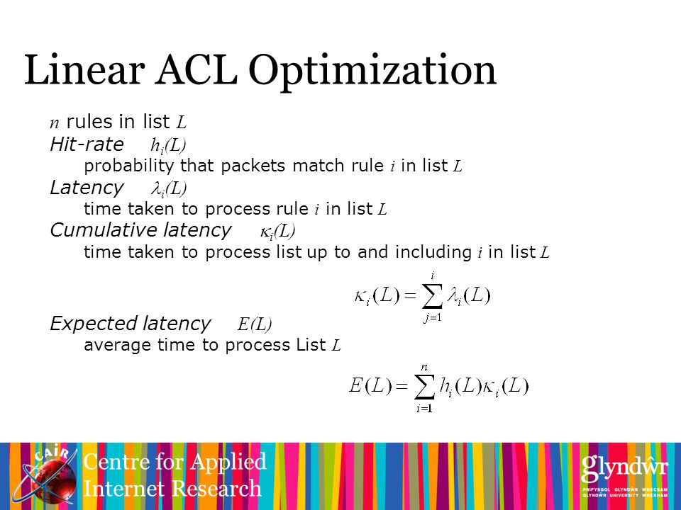 Centre for Applied Internet Research Linear ACL Optimization n rules in list L Hit-rate h i (L) probability that packets match rule i in list L Latency i (L) time taken to process rule i in list L Cumulative latency  i (L) time taken to process list up to and including i in list L Expected latency E(L) average time to process List L