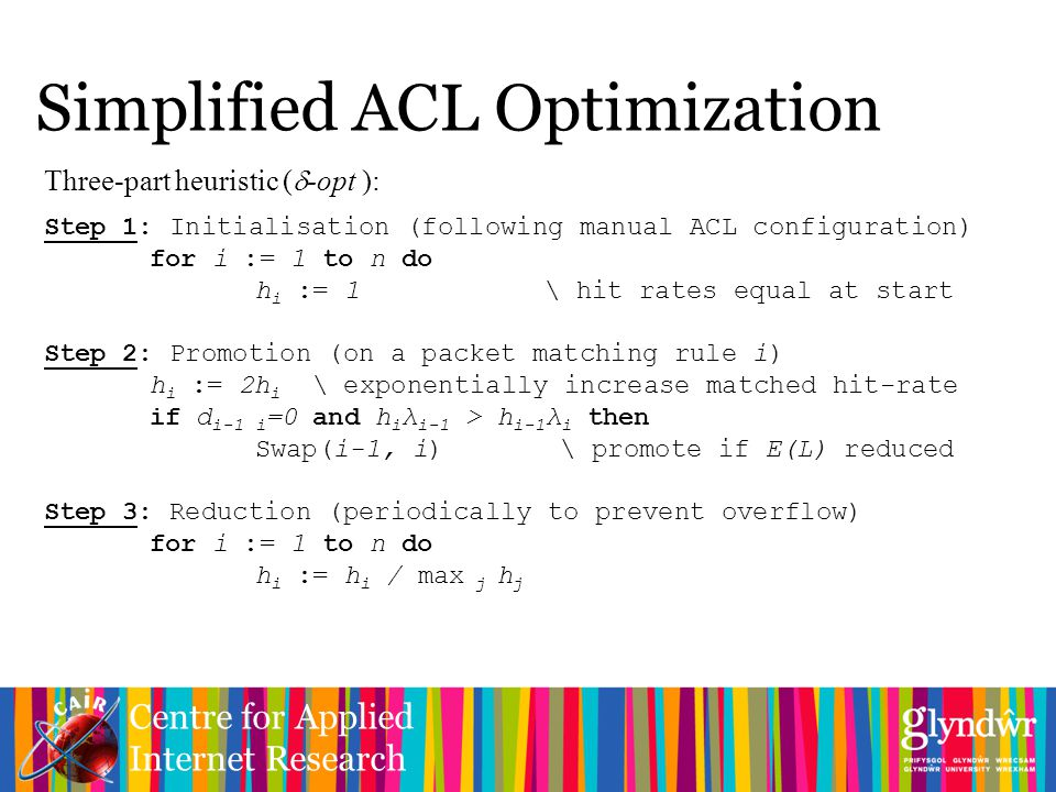 Centre for Applied Internet Research Simplified ACL Optimization Three-part heuristic (  -opt ): Step 1: Initialisation (following manual ACL configuration) for i := 1 to n do h i := 1 \ hit rates equal at start Step 2: Promotion (on a packet matching rule i) h i := 2h i \ exponentially increase matched hit-rate if d i-1 i =0 and h i λ i-1 > h i-1 λ i then Swap(i-1, i) \ promote if E(L) reduced Step 3: Reduction (periodically to prevent overflow) for i := 1 to n do h i := h i / max j h j