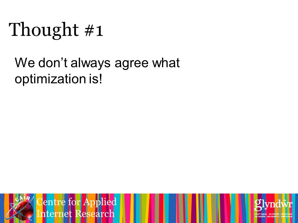 Centre for Applied Internet Research We don't always agree what optimization is! Thought #1