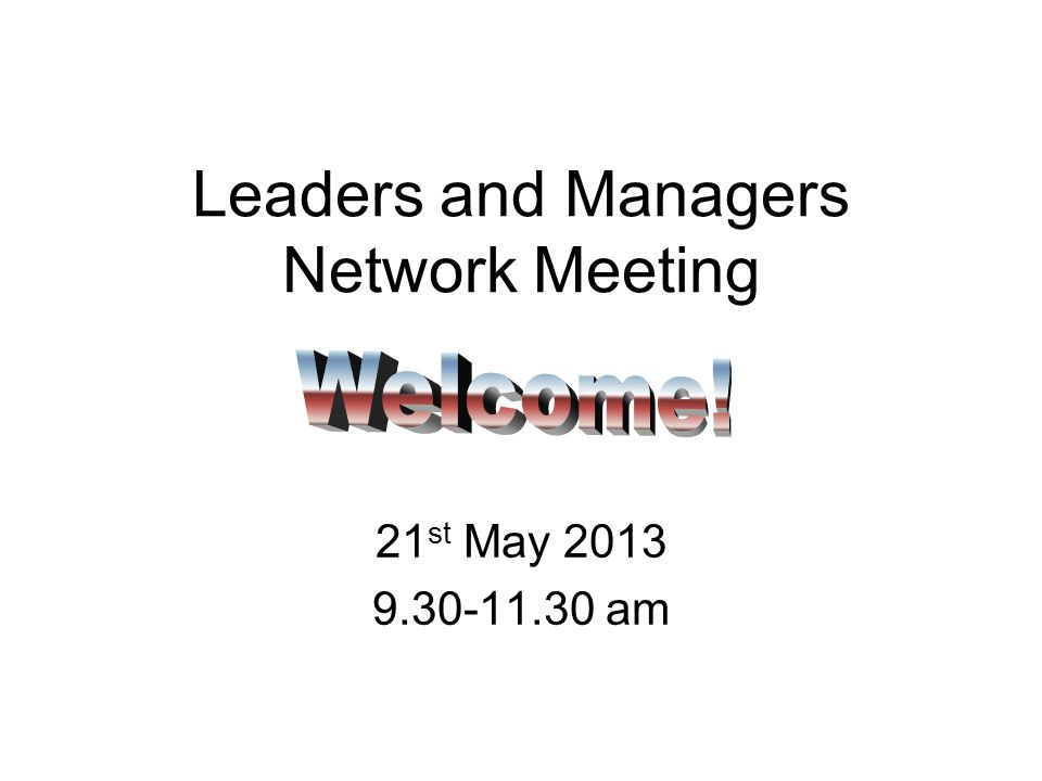 Leaders and Managers Network Meeting 21 st May 2013 9.30-11.30 am