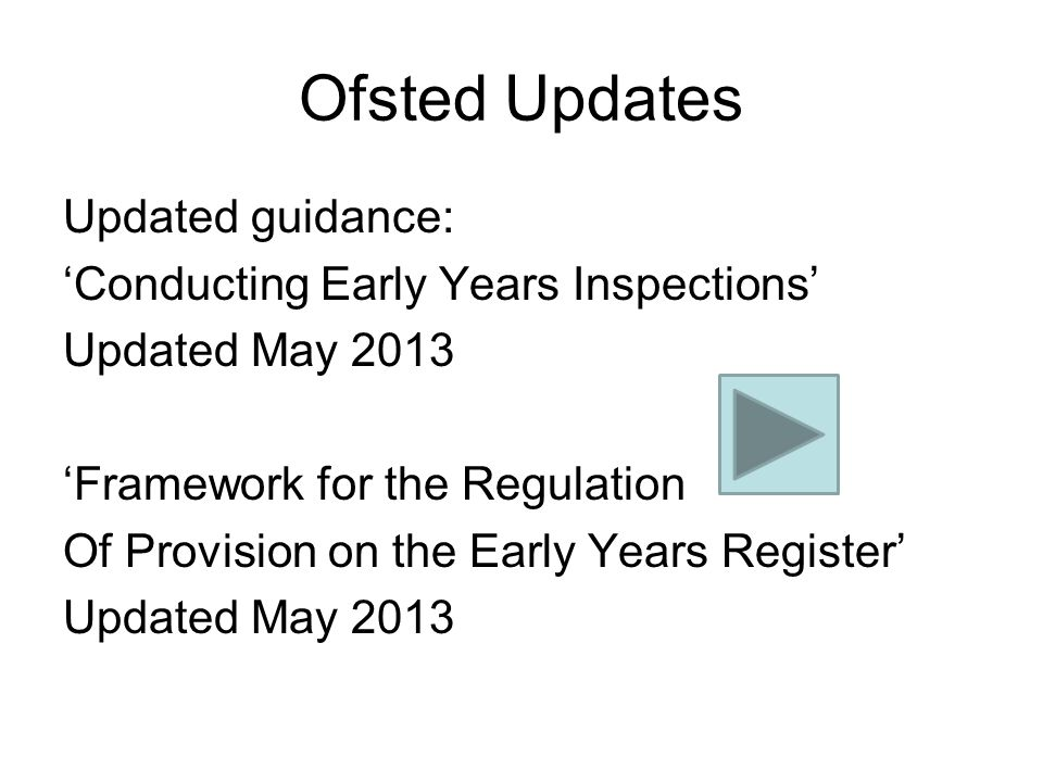 Ofsted Updates Updated guidance: 'Conducting Early Years Inspections' Updated May 2013 'Framework for the Regulation Of Provision on the Early Years Register' Updated May 2013