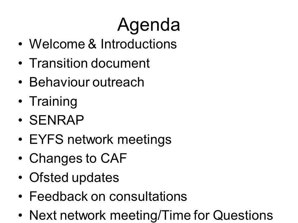 Agenda Welcome & Introductions Transition document Behaviour outreach Training SENRAP EYFS network meetings Changes to CAF Ofsted updates Feedback on