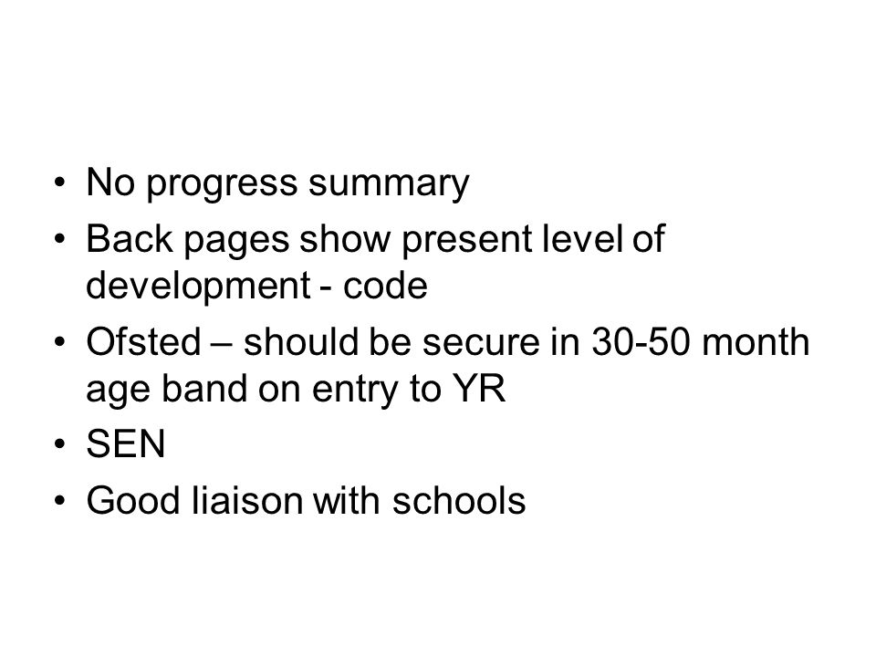 No progress summary Back pages show present level of development - code Ofsted – should be secure in 30-50 month age band on entry to YR SEN Good liaison with schools
