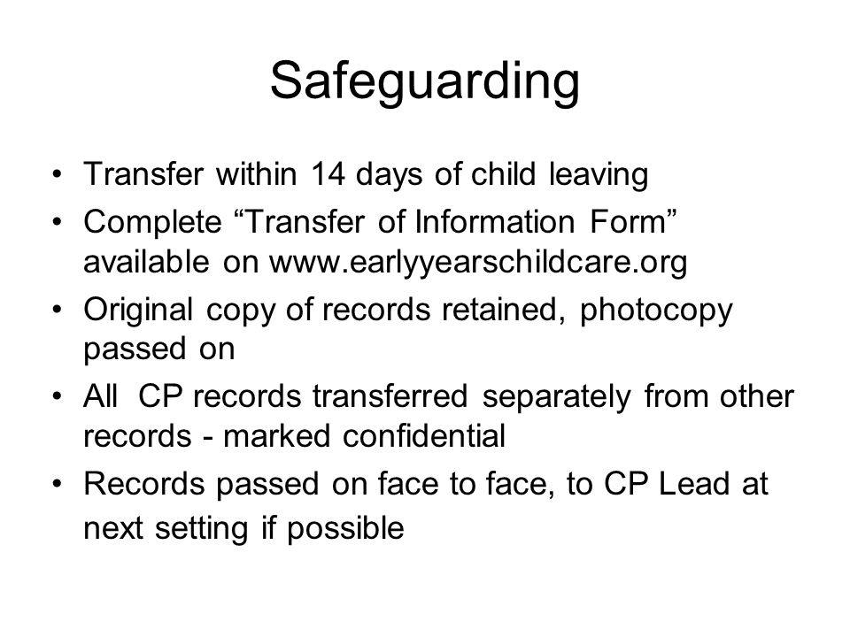 Safeguarding Transfer within 14 days of child leaving Complete Transfer of Information Form available on www.earlyyearschildcare.org Original copy of records retained, photocopy passed on All CP records transferred separately from other records - marked confidential Records passed on face to face, to CP Lead at next setting if possible