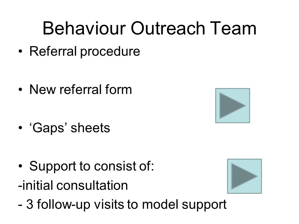 Behaviour Outreach Team Referral procedure New referral form 'Gaps' sheets Support to consist of: -initial consultation - 3 follow-up visits to model