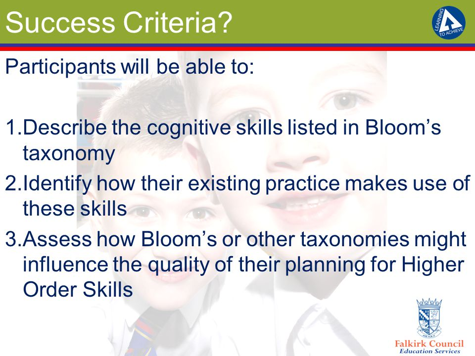 Success Criteria? Participants will be able to: 1.Describe the cognitive skills listed in Bloom's taxonomy 2.Identify how their existing practice make