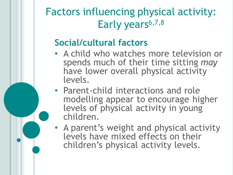 Factors influencing physical activity: Early years 6,7,8 Social/cultural factors A child who watches more television or spends much of their time sitting may have lower overall physical activity levels.