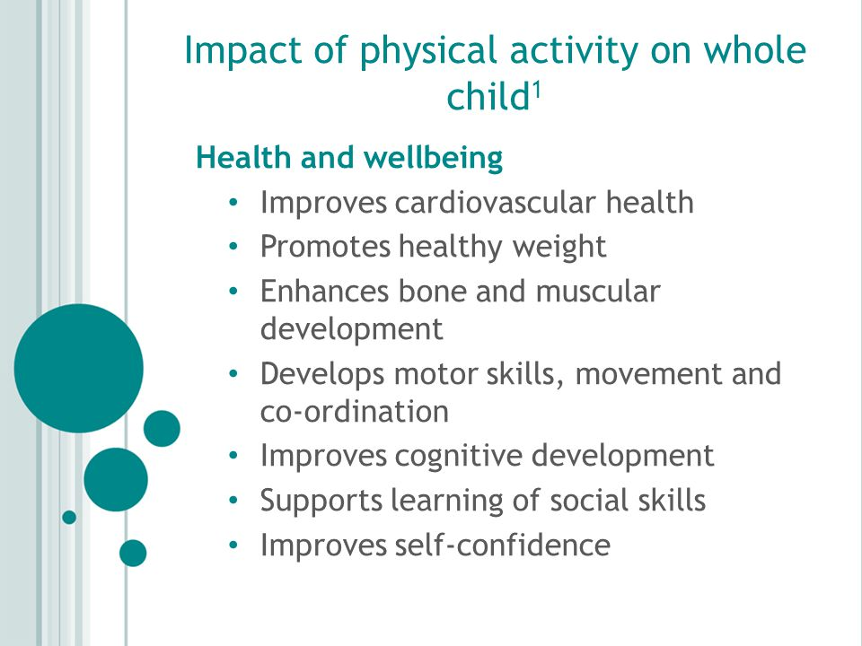 Impact of physical activity on whole child 1 Health and wellbeing Improves cardiovascular health Promotes healthy weight Enhances bone and muscular development Develops motor skills, movement and co-ordination Improves cognitive development Supports learning of social skills Improves self-confidence