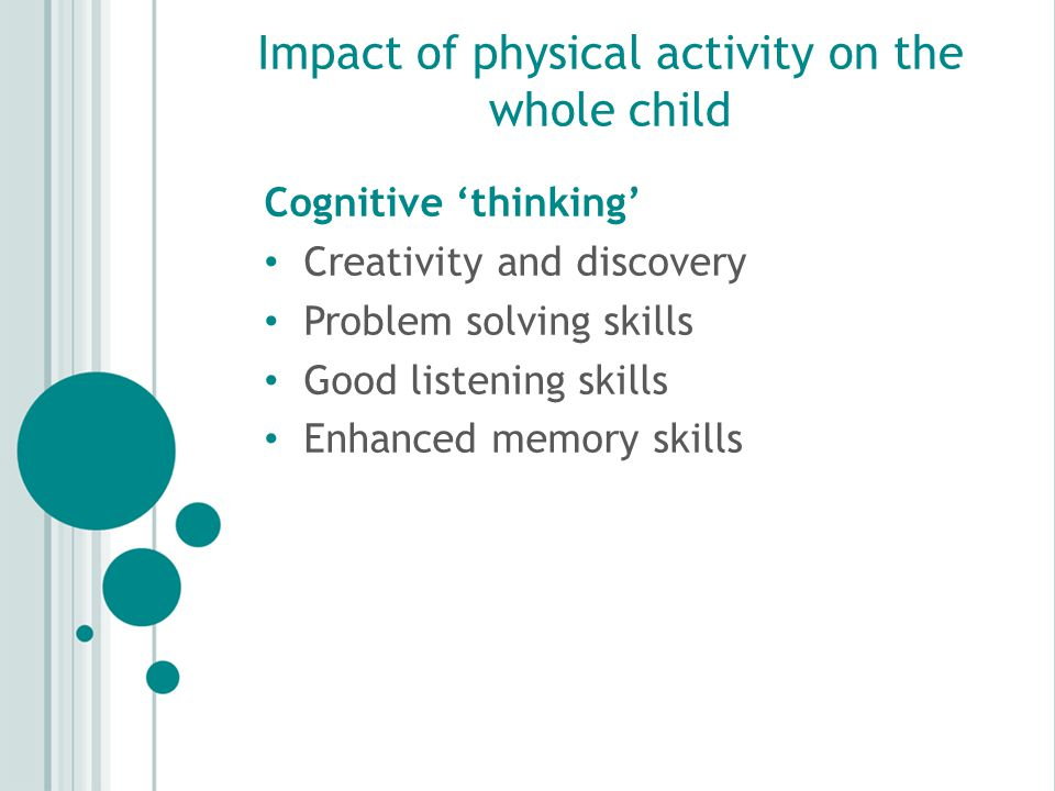 Impact of physical activity on the whole child Cognitive 'thinking' Creativity and discovery Problem solving skills Good listening skills Enhanced memory skills