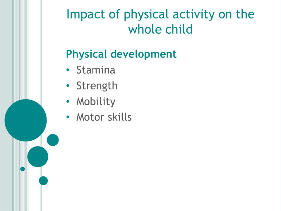 Impact of physical activity on the whole child Physical development Stamina Strength Mobility Motor skills