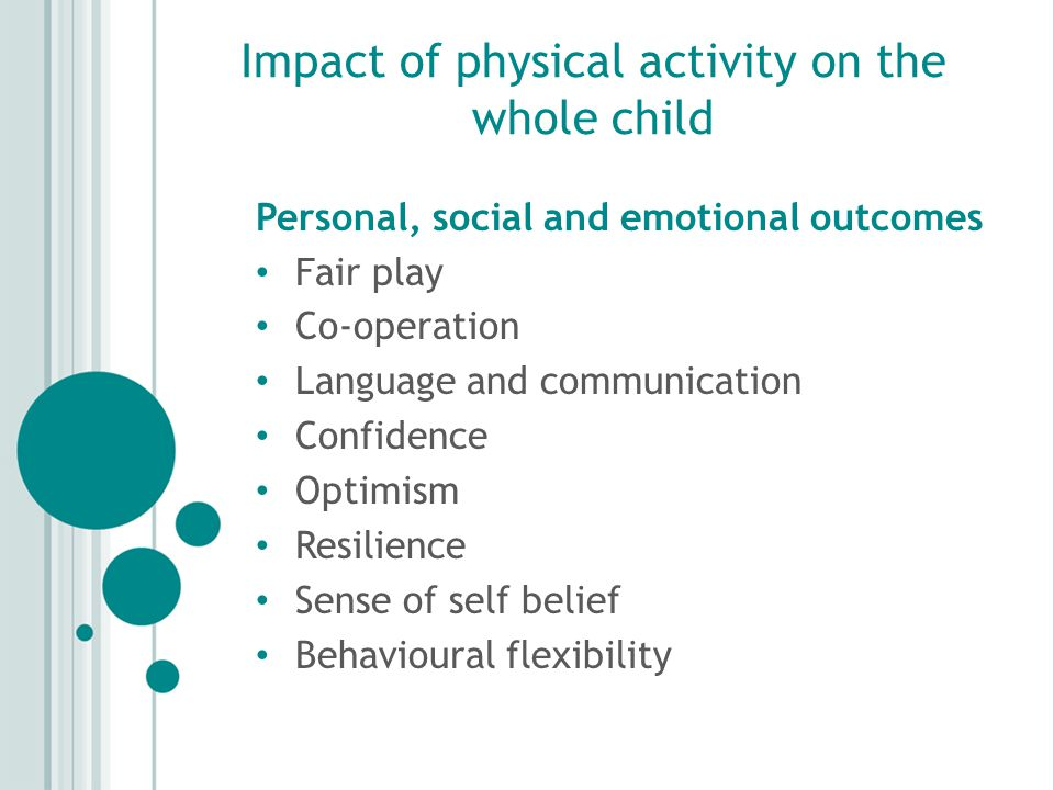 Impact of physical activity on the whole child Personal, social and emotional outcomes Fair play Co-operation Language and communication Confidence Optimism Resilience Sense of self belief Behavioural flexibility