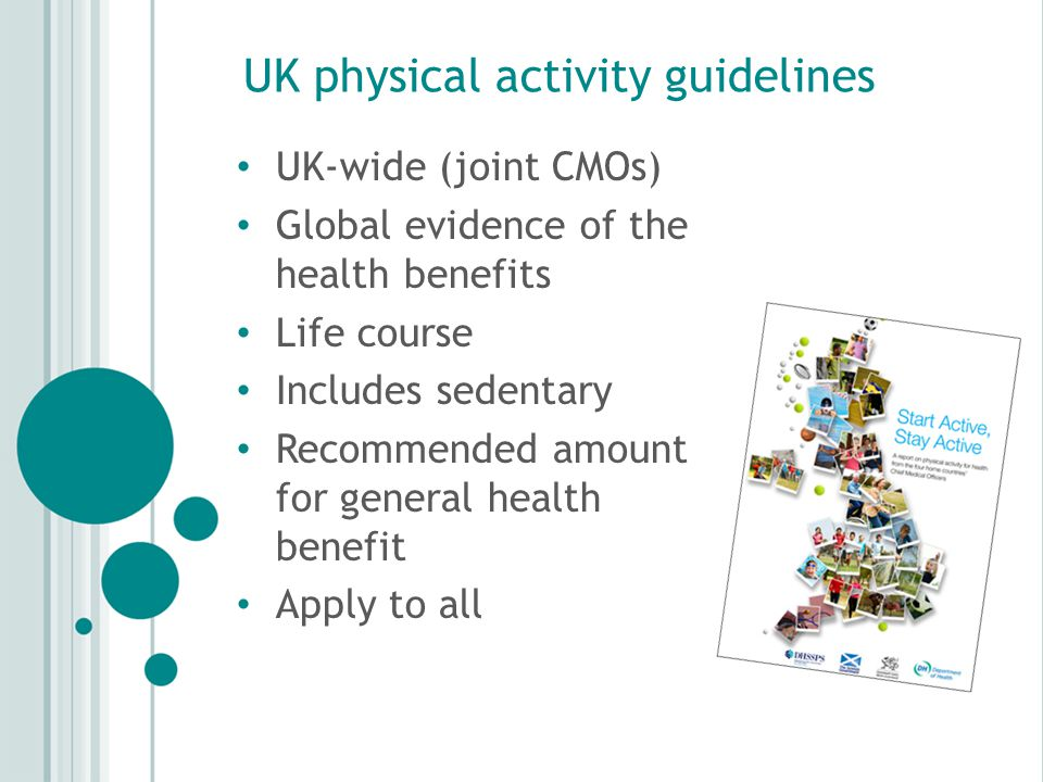 UK physical activity guidelines UK-wide (joint CMOs) Global evidence of the health benefits Life course Includes sedentary Recommended amount for general health benefit Apply to all