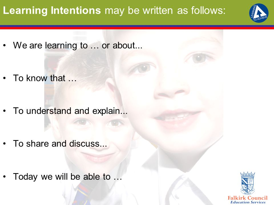 Learning Intentions may be written as follows: We are learning to … or about... To know that … To understand and explain... To share and discuss... To