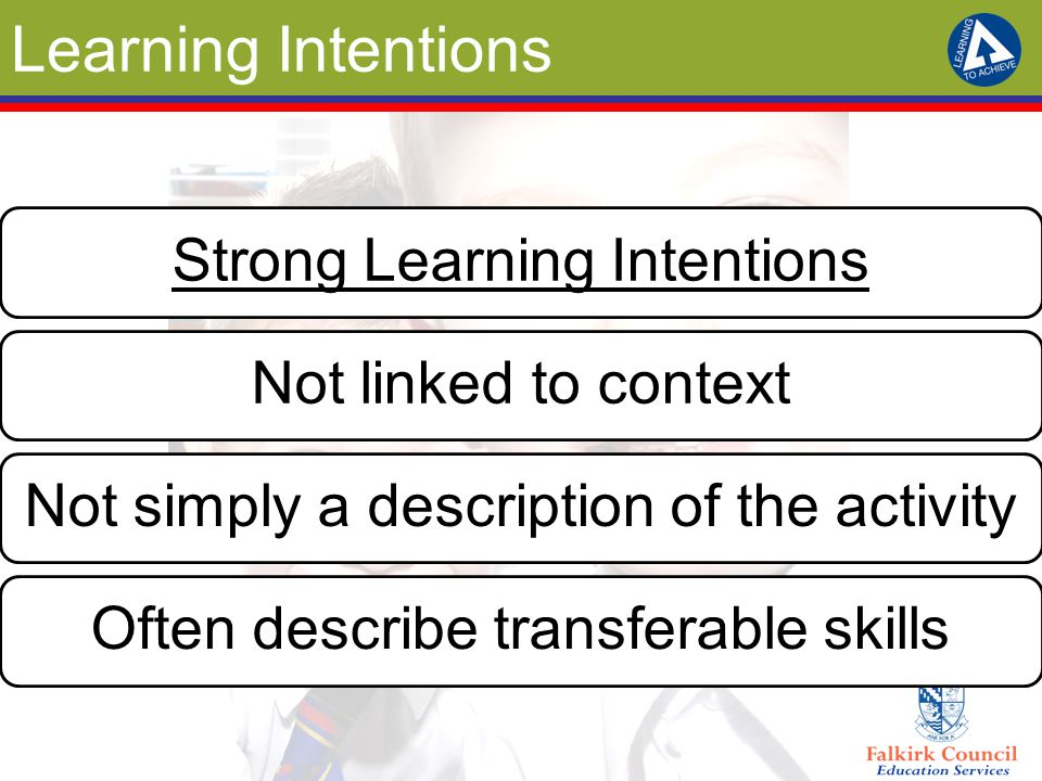 Learning Intentions Strong Learning IntentionsNot linked to contextNot simply a description of the activityOften describe transferable skills